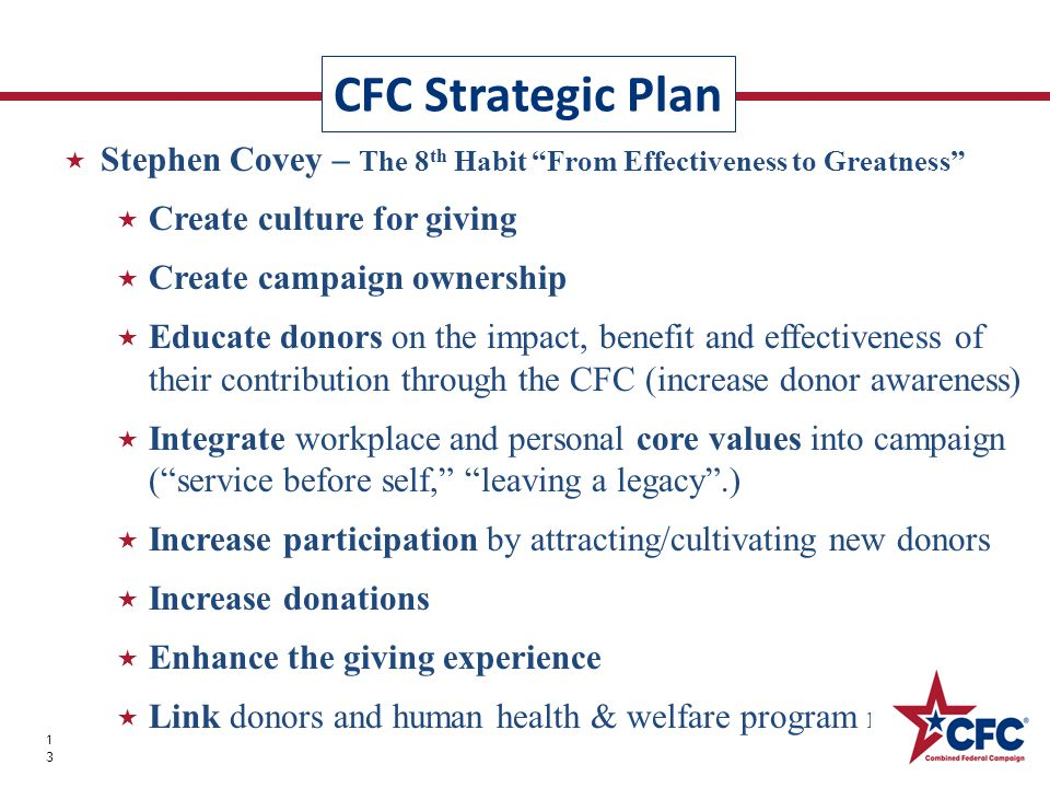  Stephen Covey – The 8 th Habit From Effectiveness to Greatness  Create culture for giving  Create campaign ownership  Educate donors on the impact, benefit and effectiveness of their contribution through the CFC (increase donor awareness)  Integrate workplace and personal core values into campaign ( service before self, leaving a legacy .)  Increase participation by attracting/cultivating new donors  Increase donations  Enhance the giving experience  Link donors and human health & welfare program recipients CFC Strategic Plan 13