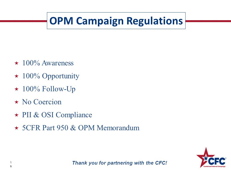  100% Awareness  100% Opportunity  100% Follow-Up  No Coercion  PII & OSI Compliance  5CFR Part 950 & OPM Memorandum OPM Campaign Regulations 16 Thank you for partnering with the CFC!