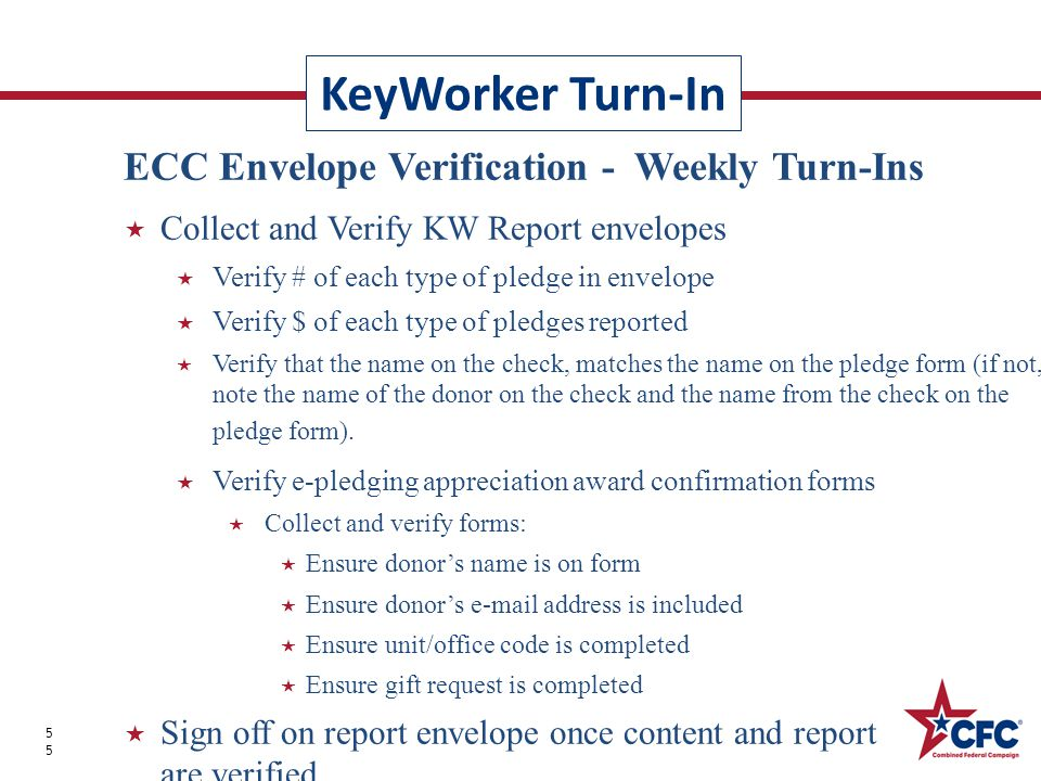 KeyWorker Turn-In 55 ECC Envelope Verification - Weekly Turn-Ins  Collect and Verify KW Report envelopes  Verify # of each type of pledge in envelope  Verify $ of each type of pledges reported  Verify that the name on the check, matches the name on the pledge form (if not, note the name of the donor on the check and the name from the check on the pledge form).