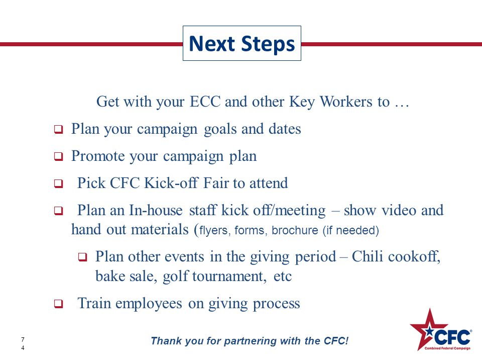 Get with your ECC and other Key Workers to …  Plan your campaign goals and dates  Promote your campaign plan  Pick CFC Kick-off Fair to attend  Plan an In-house staff kick off/meeting – show video and hand out materials ( flyers, forms, brochure (if needed)  Plan other events in the giving period – Chili cookoff, bake sale, golf tournament, etc  Train employees on giving process Next Steps 74 Thank you for partnering with the CFC!