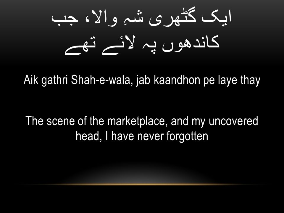 ایک گٹھری شہِ والا، جب کاندھوں پہ لائے تھے Aik gathri Shah-e-wala, jab kaandhon pe laye thay The scene of the marketplace, and my uncovered head, I have never forgotten