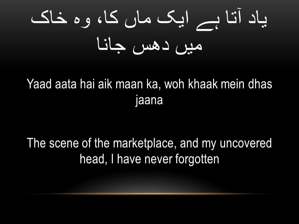 یاد آتا ہے ایک ماں کا، وہ خاک میں دھس جانا Yaad aata hai aik maan ka, woh khaak mein dhas jaana The scene of the marketplace, and my uncovered head, I have never forgotten
