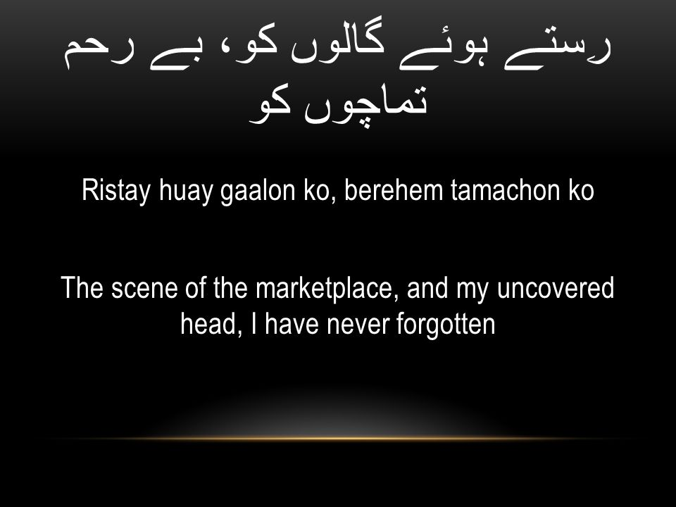 رِستے ہوئے گالوں کو، بے رحم تماچوں کو Ristay huay gaalon ko, berehem tamachon ko The scene of the marketplace, and my uncovered head, I have never forgotten