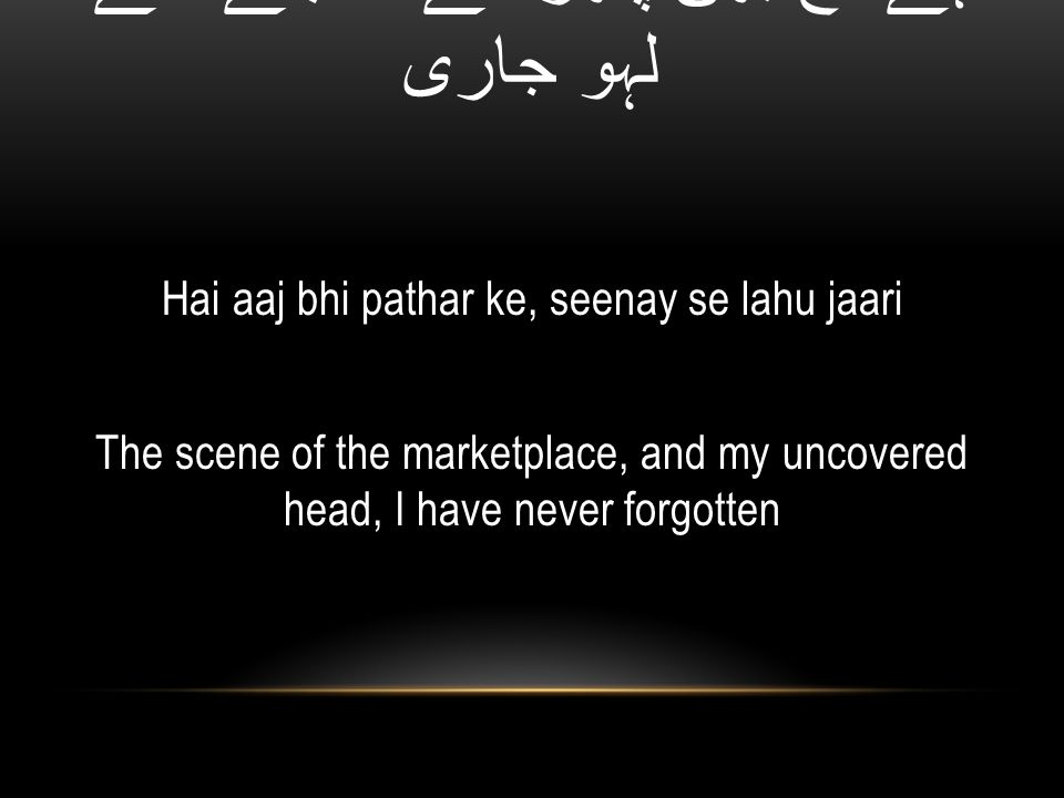 ہے آج بھی پتھر کے، سینے سے لہو جاری Hai aaj bhi pathar ke, seenay se lahu jaari The scene of the marketplace, and my uncovered head, I have never forgotten