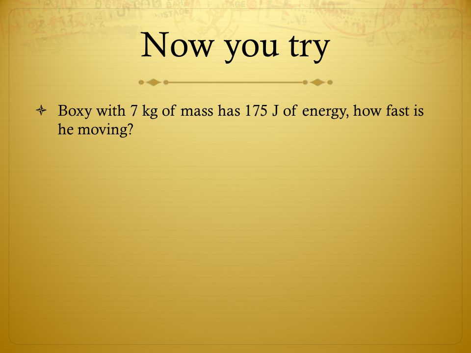 Now you try  Boxy with 7 kg of mass has 175 J of energy, how fast is he moving