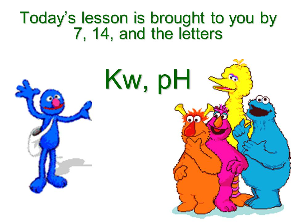 Today's lesson is brought to you by 7, 14, and the letters Kw, pH