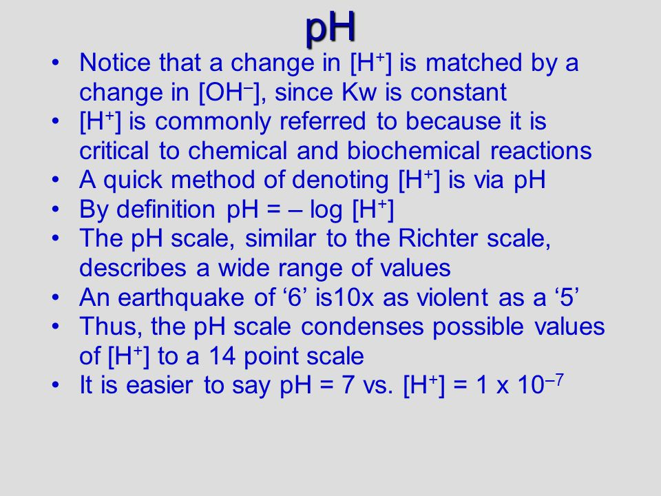 pH Notice that a change in [H + ] is matched by a change in [OH – ], since Kw is constant [H + ] is commonly referred to because it is critical to chemical and biochemical reactions A quick method of denoting [H + ] is via pH By definition pH = – log [H + ] The pH scale, similar to the Richter scale, describes a wide range of values An earthquake of '6' is10x as violent as a '5' Thus, the pH scale condenses possible values of [H + ] to a 14 point scale It is easier to say pH = 7 vs.