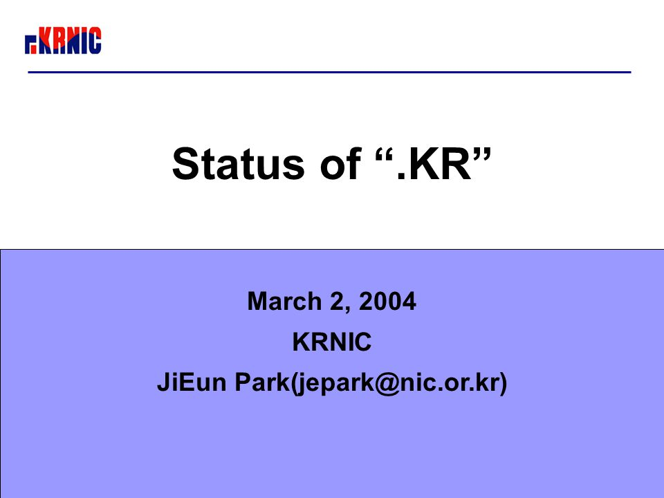 "Status of "".KR"" March 2, 2004 KRNIC JiEun Park(jepark@nic.or.kr)"