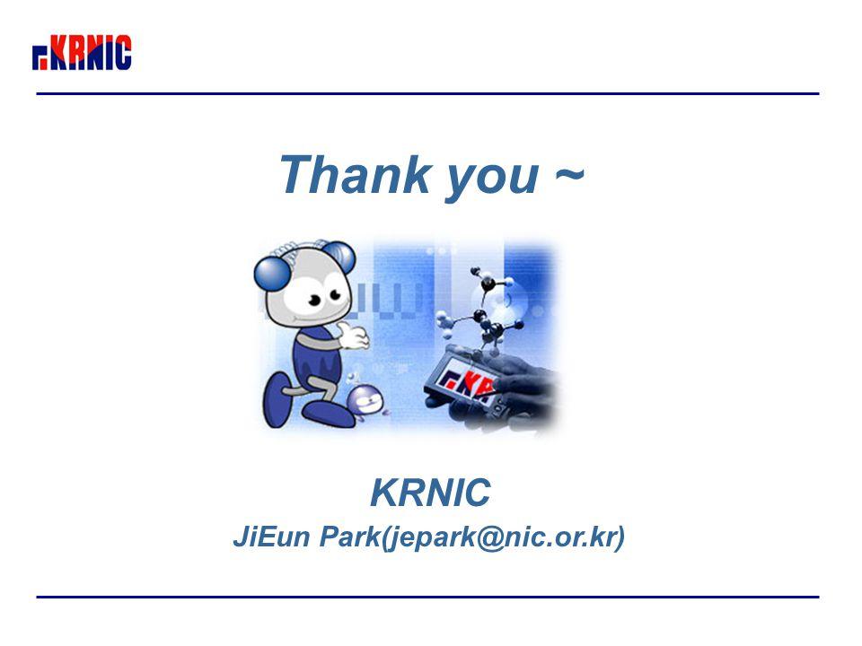 Thank you ~ KRNIC JiEun Park(jepark@nic.or.kr)