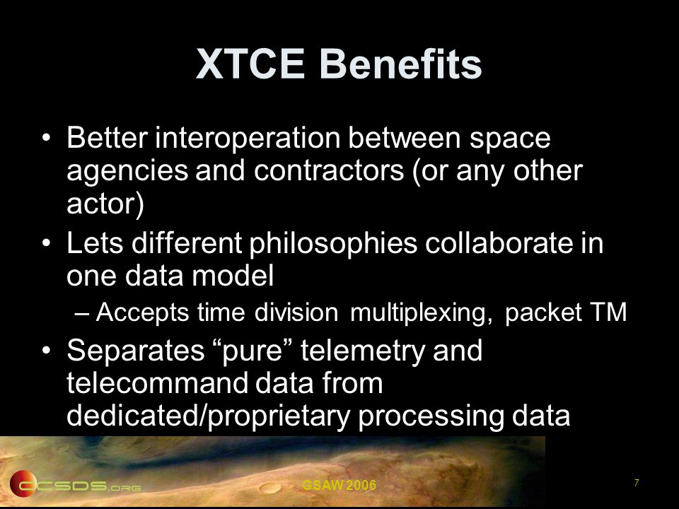 GSAW 2006 8 XTCE in a nutshell (1/8) An XML Schema language describing telemetry and telecommand data required for: –Channel (de)coding and frame processing –Data transmission and packaging –Parameters calibrations, alarms, properties –Telecommand definitions, transmissions (pre and post checks) –…