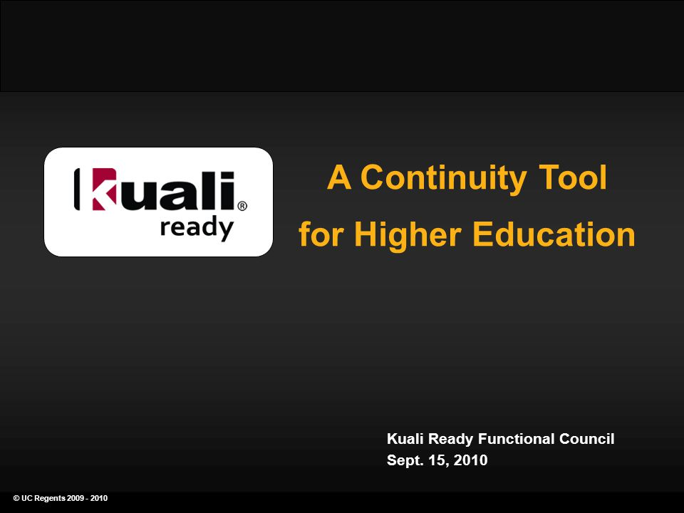 © UC Regents 2009 - 2010 a continuity planning tool for higher education A Continuity Tool for Higher Education Kuali Ready Functional Council Sept.