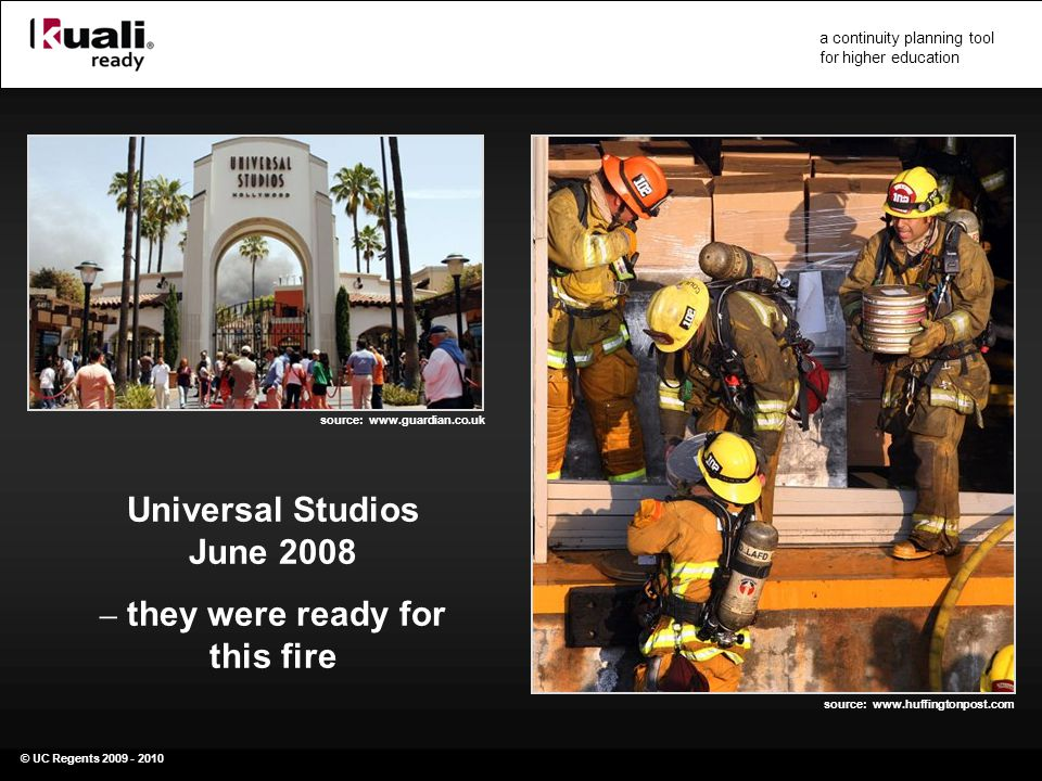 © UC Regents 2009 - 2010 a continuity planning tool for higher education Universal Studios June 2008 – they were ready for this fire source: www.huffingtonpost.com source: www.guardian.co.uk
