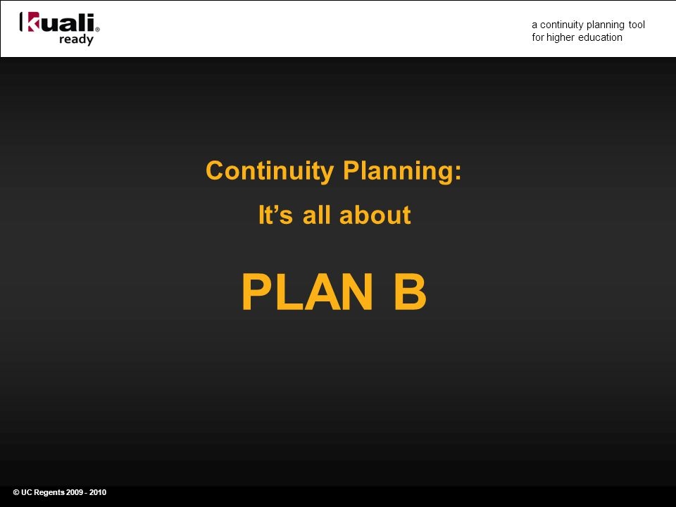 © UC Regents 2009 - 2010 a continuity planning tool for higher education Continuity Planning: It's all about PLAN B