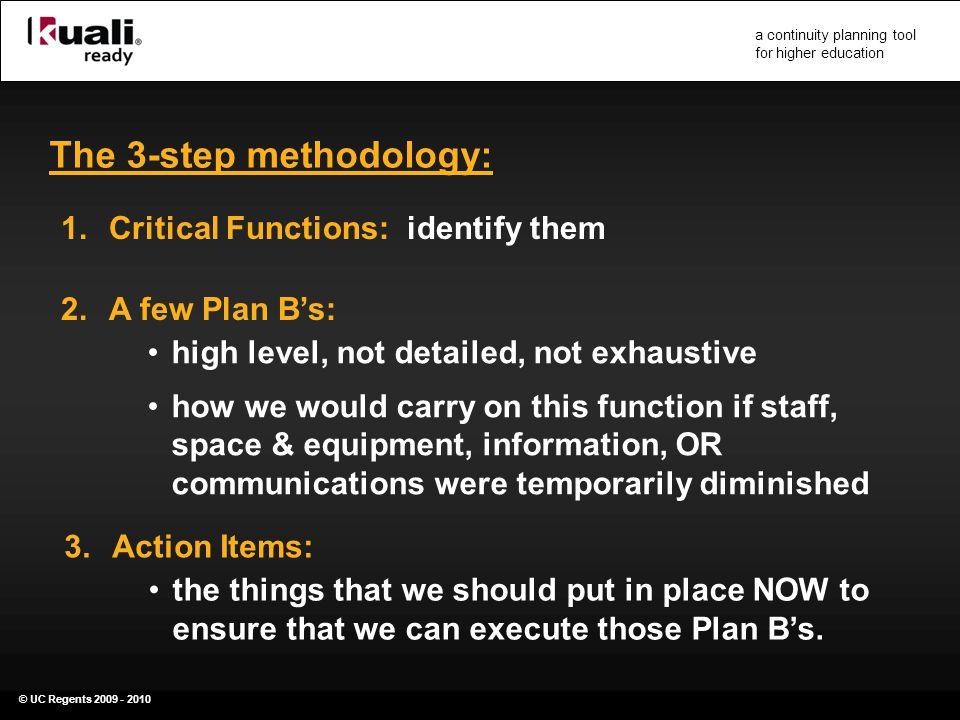 © UC Regents 2009 - 2010 a continuity planning tool for higher education The 3-step methodology: 1.Critical Functions: identify them 2.A few Plan B's: high level, not detailed, not exhaustive how we would carry on this function if staff, space & equipment, information, OR communications were temporarily diminished 3.Action Items: the things that we should put in place NOW to ensure that we can execute those Plan B's.