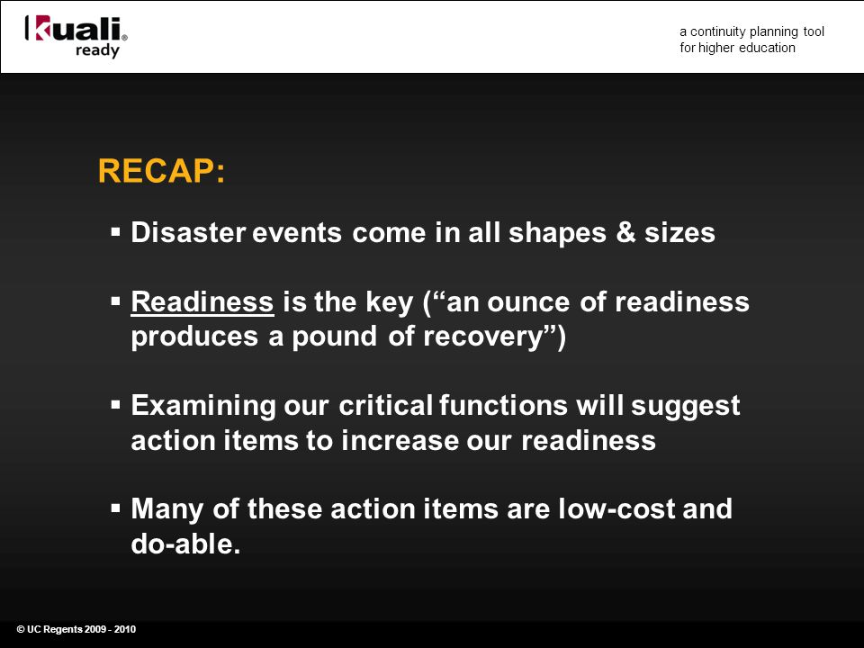 © UC Regents 2009 - 2010 a continuity planning tool for higher education RECAP:  Disaster events come in all shapes & sizes  Readiness is the key ( an ounce of readiness produces a pound of recovery )  Examining our critical functions will suggest action items to increase our readiness  Many of these action items are low-cost and do-able.
