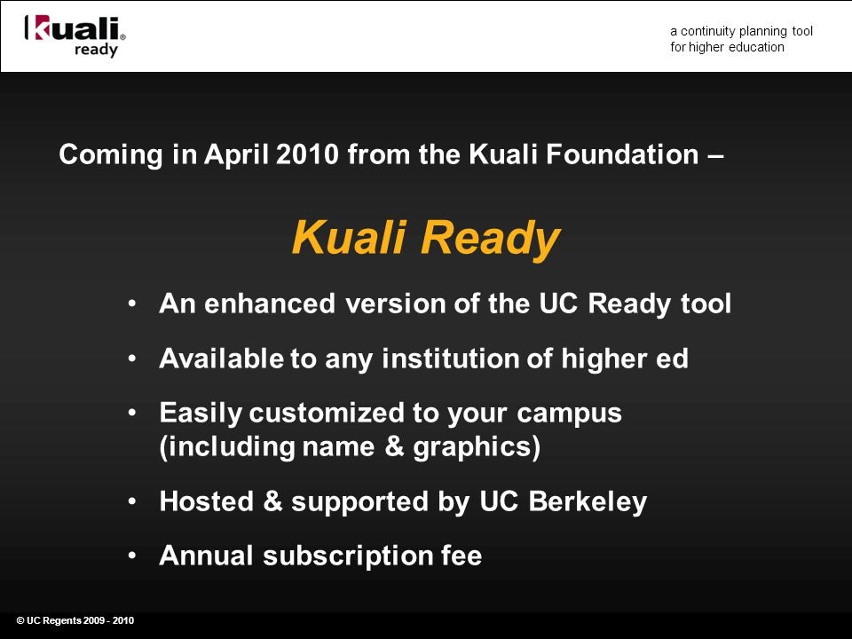 © UC Regents 2009 - 2010 a continuity planning tool for higher education Coming in April 2010 from the Kuali Foundation – Kuali Ready An enhanced version of the UC Ready tool Available to any institution of higher ed Easily customized to your campus (including name & graphics) Hosted & supported by UC Berkeley Annual subscription fee