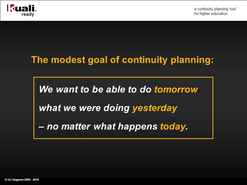 © UC Regents 2009 - 2010 a continuity planning tool for higher education We want to be able to do tomorrow what we were doing yesterday – no matter what happens today.