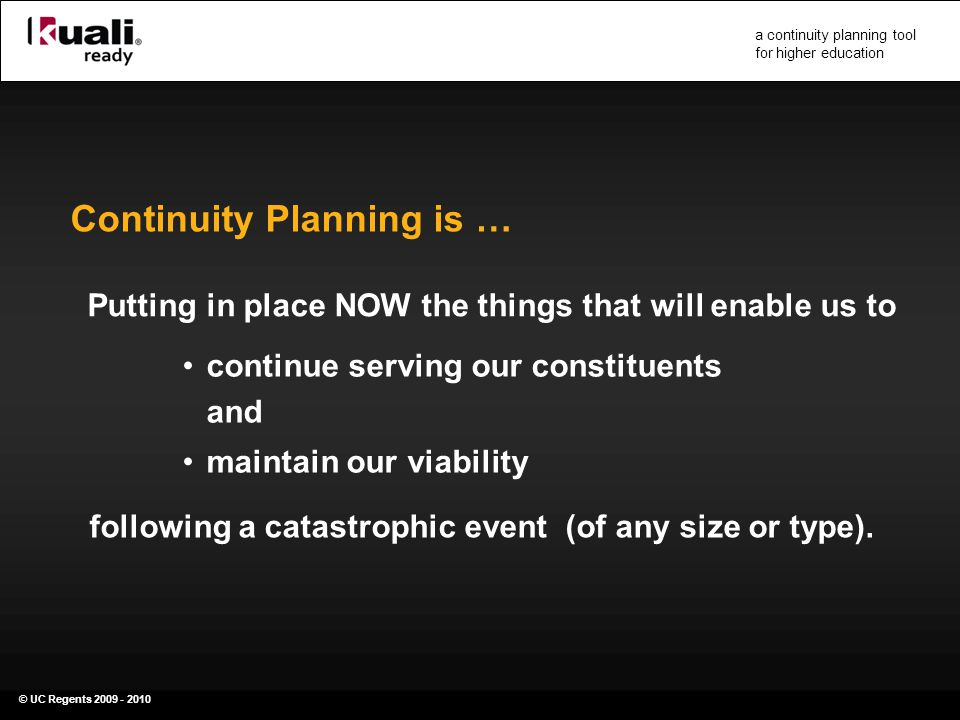 © UC Regents 2009 - 2010 a continuity planning tool for higher education Putting in place NOW the things that will enable us to Continuity Planning is … continue serving our constituents and maintain our viability following a catastrophic event (of any size or type).