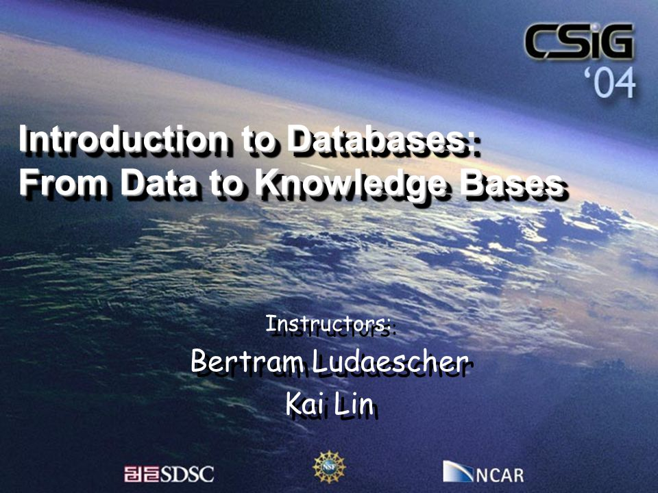 Introduction to Databases: From Data to Knowledge Bases Instructors: Bertram Ludaescher Kai Lin Instructors: Bertram Ludaescher Kai Lin