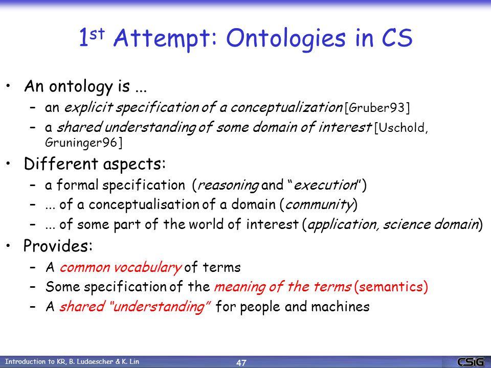 Introduction to KR, B. Ludaescher & K. Lin 47 1 st Attempt: Ontologies in CS An ontology is...