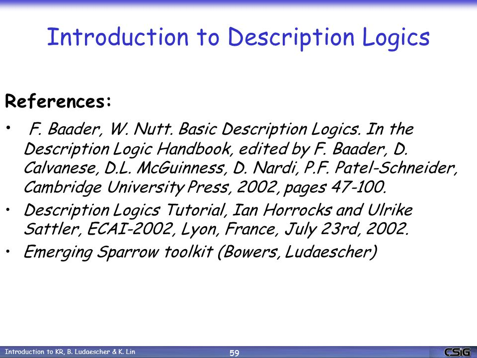 Introduction to KR, B. Ludaescher & K. Lin 59 Introduction to Description Logics References: F.