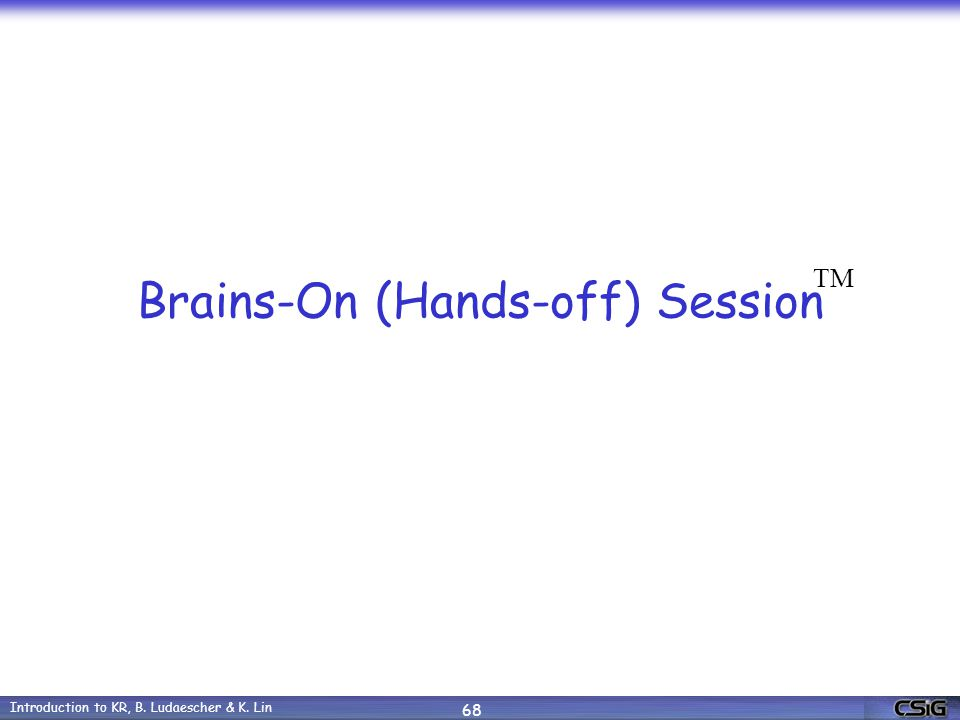 Introduction to KR, B. Ludaescher & K. Lin 68 Brains-On (Hands-off) Session TM