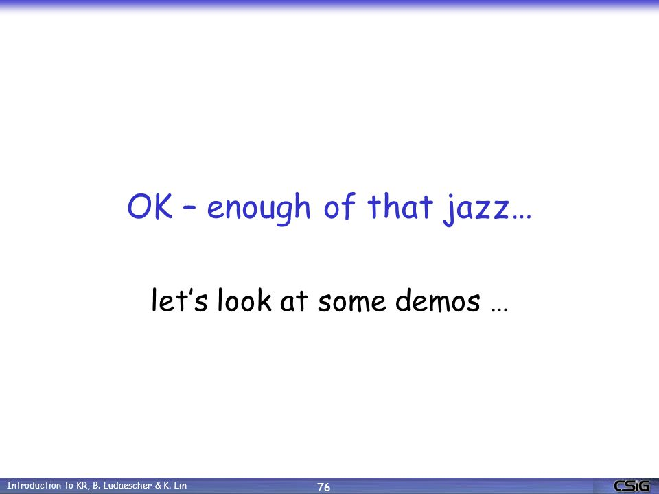 Introduction to KR, B. Ludaescher & K. Lin 76 OK – enough of that jazz… let's look at some demos …