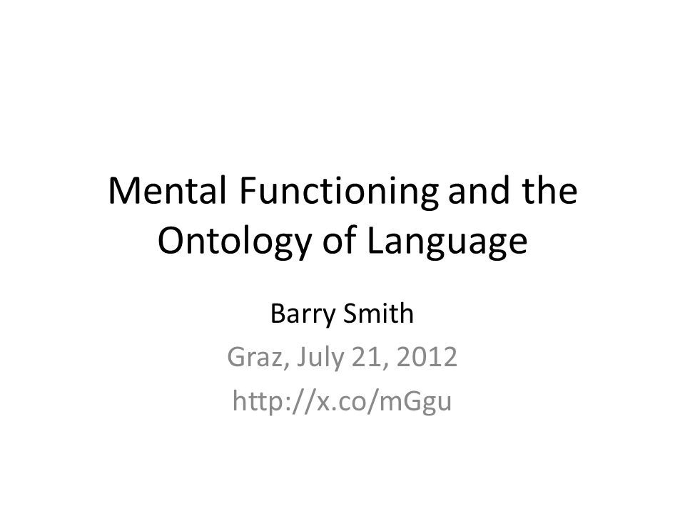 Mental Functioning and the Ontology of Language Barry Smith Graz, July 21, 2012 http://x.co/mGgu