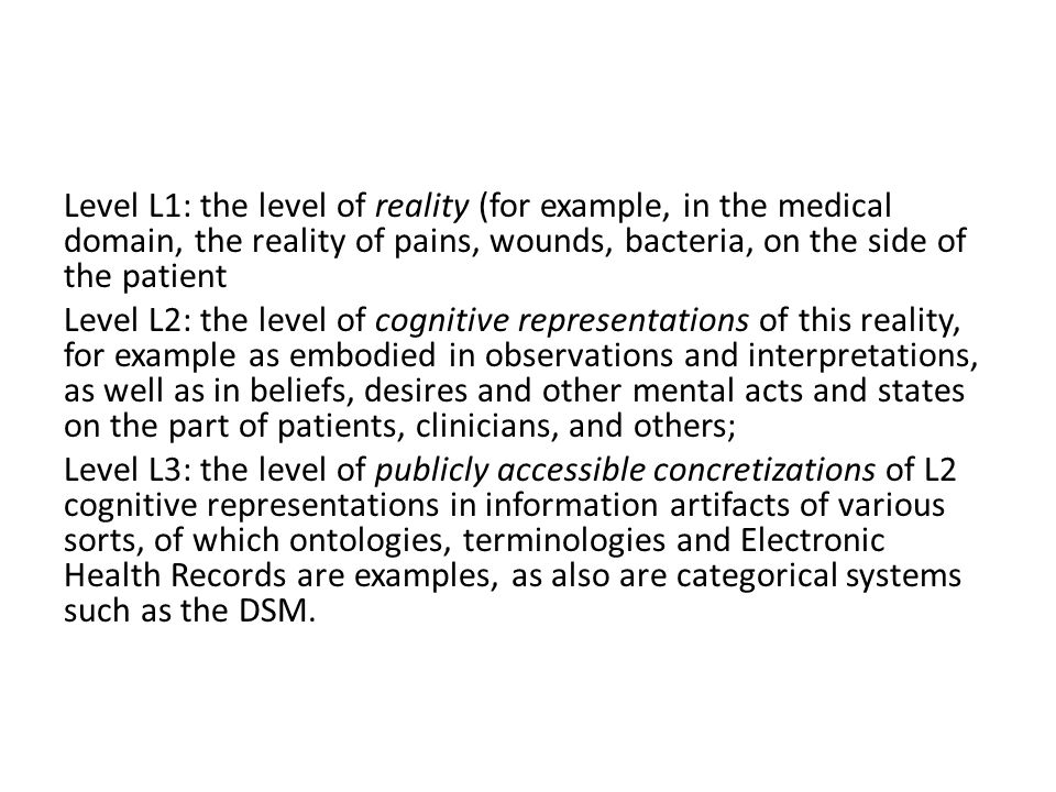 Level L1: the level of reality (for example, in the medical domain, the reality of pains, wounds, bacteria, on the side of the patient Level L2: the level of cognitive representations of this reality, for example as embodied in observations and interpretations, as well as in beliefs, desires and other mental acts and states on the part of patients, clinicians, and others; Level L3: the level of publicly accessible concretizations of L2 cognitive representations in information artifacts of various sorts, of which ontologies, terminologies and Electronic Health Records are examples, as also are categorical systems such as the DSM.