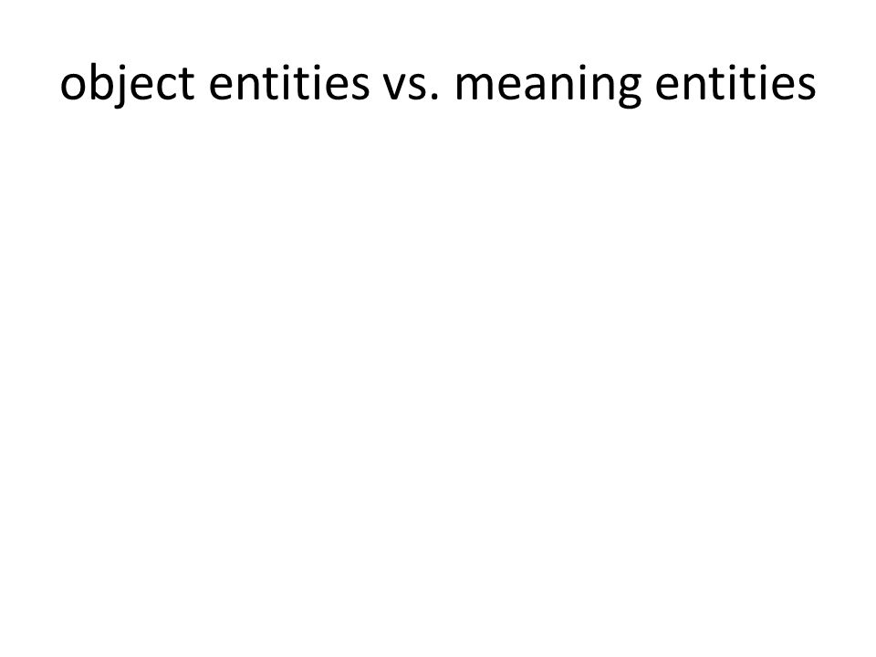 object entities vs. meaning entities
