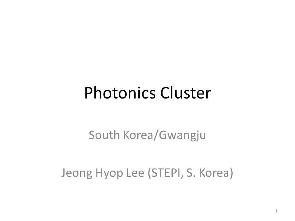 Photonics Cluster South Korea/Gwangju Jeong Hyop Lee (STEPI, S. Korea) 1