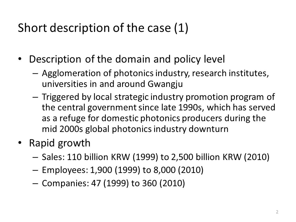 Short description of the case (1) Description of the domain and policy level – Agglomeration of photonics industry, research institutes, universities in and around Gwangju – Triggered by local strategic industry promotion program of the central government since late 1990s, which has served as a refuge for domestic photonics producers during the mid 2000s global photonics industry downturn Rapid growth – Sales: 110 billion KRW (1999) to 2,500 billion KRW (2010) – Employees: 1,900 (1999) to 8,000 (2010) – Companies: 47 (1999) to 360 (2010) 2