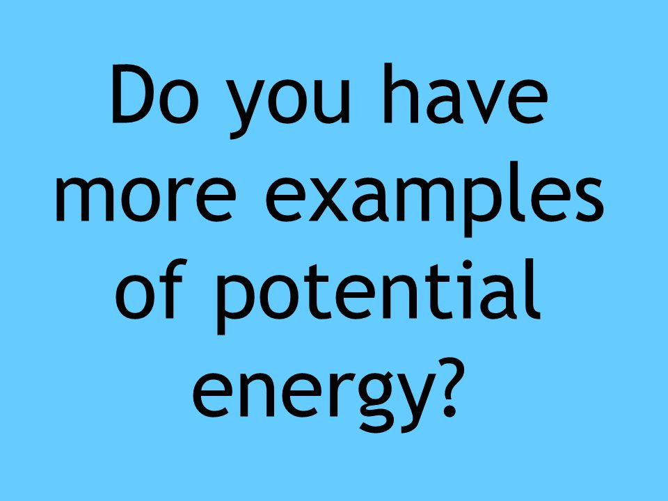 Do you have more examples of potential energy?