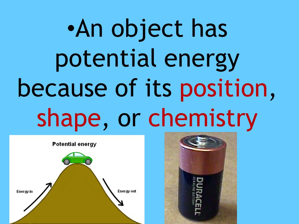 An object has potential energy because of its position, shape, or chemistry