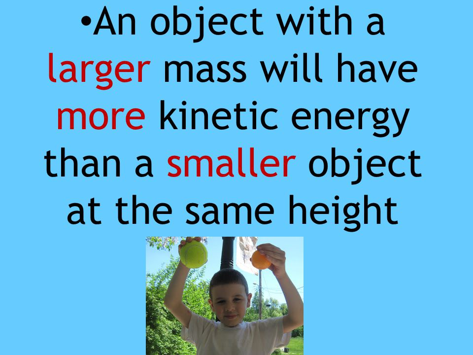 An object with a larger mass will have more kinetic energy than a smaller object at the same height