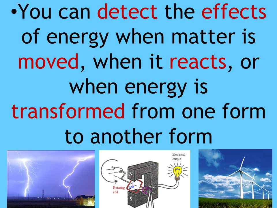 You can detect the effects of energy when matter is moved, when it reacts, or when energy is transformed from one form to another form