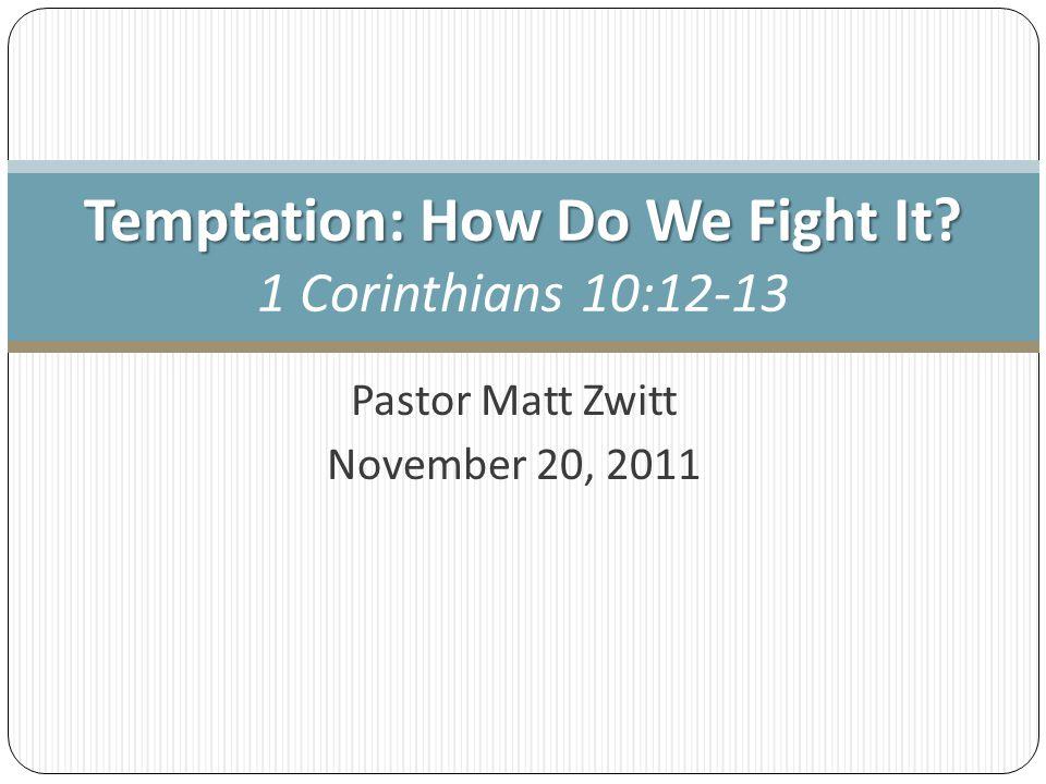 Pastor Matt Zwitt November 20, 2011 Temptation: How Do We Fight It? Temptation: How Do We Fight It? 1 Corinthians 10:12-13