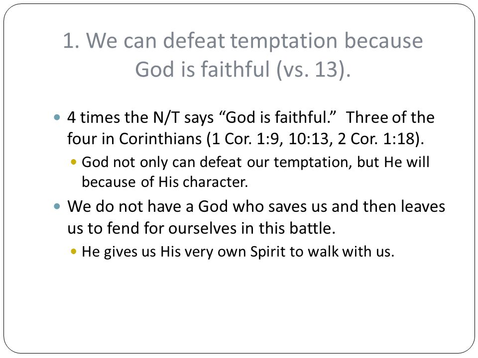 """1. We can defeat temptation because God is faithful (vs. 13). 4 times the N/T says """"God is faithful."""" Three of the four in Corinthians (1 Cor. 1:9, 10"""