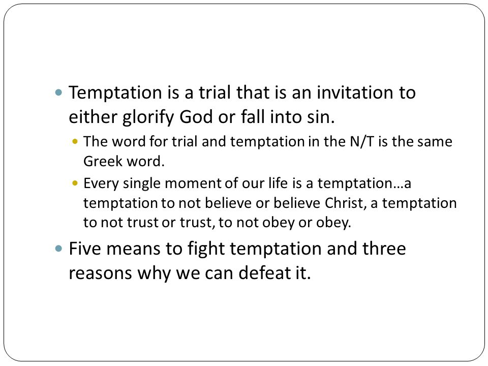 Temptation is a trial that is an invitation to either glorify God or fall into sin. The word for trial and temptation in the N/T is the same Greek wor