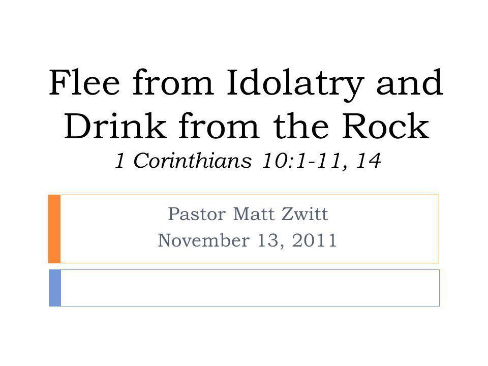 Flee from Idolatry and Drink from the Rock 1 Corinthians 10:1-11, 14 Pastor Matt Zwitt November 13, 2011