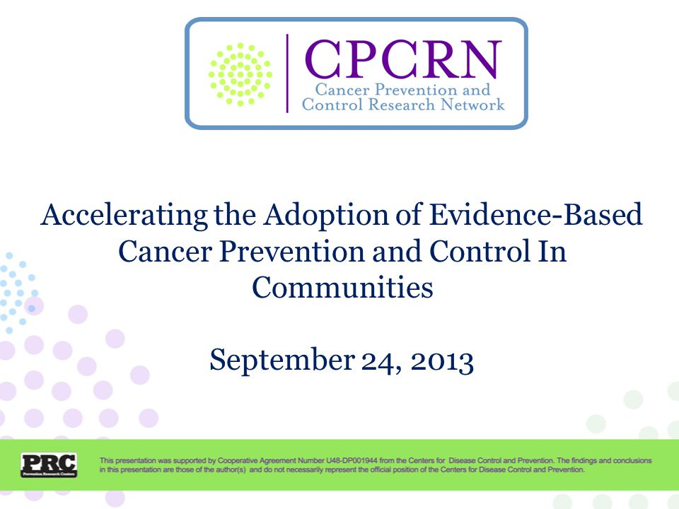 Cancer Prevention and Control Research Network CPCRN OverviewKurt Ribisl CRCCPPeggy Hannon FQHCShin Ping Tu, Maria Fernandez Capacity TATCam Escoffery SurvivorshipBetsy Risendal, Marcia Ory 2-1-1Matt Kreuter This presentation was supported by Cooperative Agreement Number U48DP001944 09-001 from the Centers for Disease Control and Prevention.