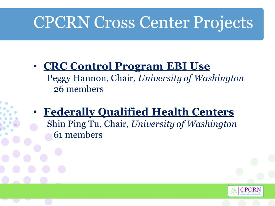 CPCRN Cross Center Projects CRC Control Program EBI Use Peggy Hannon, Chair, University of Washington 26 members Federally Qualified Health Centers Shin Ping Tu, Chair, University of Washington 61 members