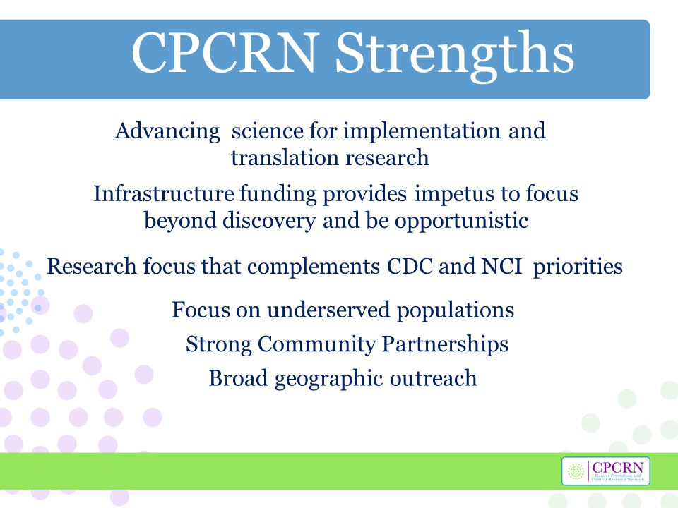 CPCRN Strengths Strong Community Partnerships Focus on underserved populations Broad geographic outreach Research focus that complements CDC and NCI priorities Infrastructure funding provides impetus to focus beyond discovery and be opportunistic Advancing science for implementation and translation research