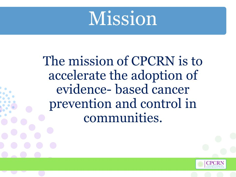 Mission The mission of CPCRN is to accelerate the adoption of evidence- based cancer prevention and control in communities.