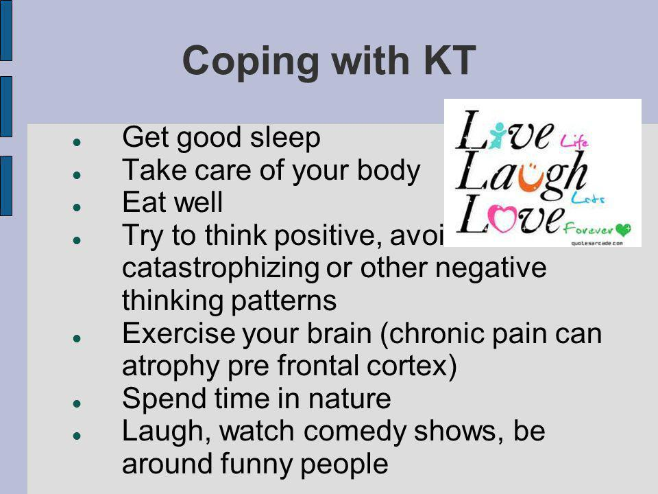 Coping with KT Get good sleep Take care of your body Eat well Try to think positive, avoid catastrophizing or other negative thinking patterns Exercise your brain (chronic pain can atrophy pre frontal cortex) Spend time in nature Laugh, watch comedy shows, be around funny people