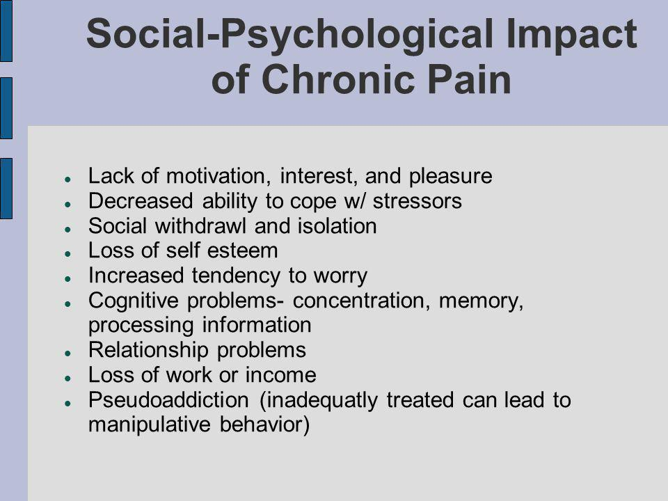 Social-Psychological Impact of Chronic Pain Lack of motivation, interest, and pleasure Decreased ability to cope w/ stressors Social withdrawl and isolation Loss of self esteem Increased tendency to worry Cognitive problems- concentration, memory, processing information Relationship problems Loss of work or income Pseudoaddiction (inadequatly treated can lead to manipulative behavior)