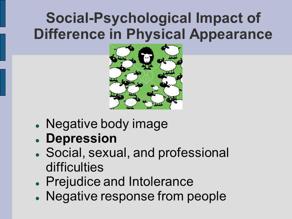 Social-Psychological Impact of Difference in Physical Appearance Negative body image Depression Social, sexual, and professional difficulties Prejudice and Intolerance Negative response from people