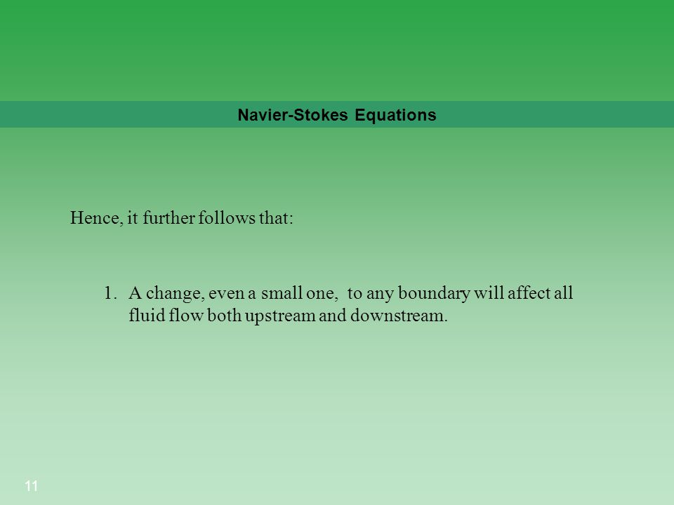 11 Navier-Stokes Equations 1.A change, even a small one, to any boundary will affect all fluid flow both upstream and downstream. Hence, it further fo