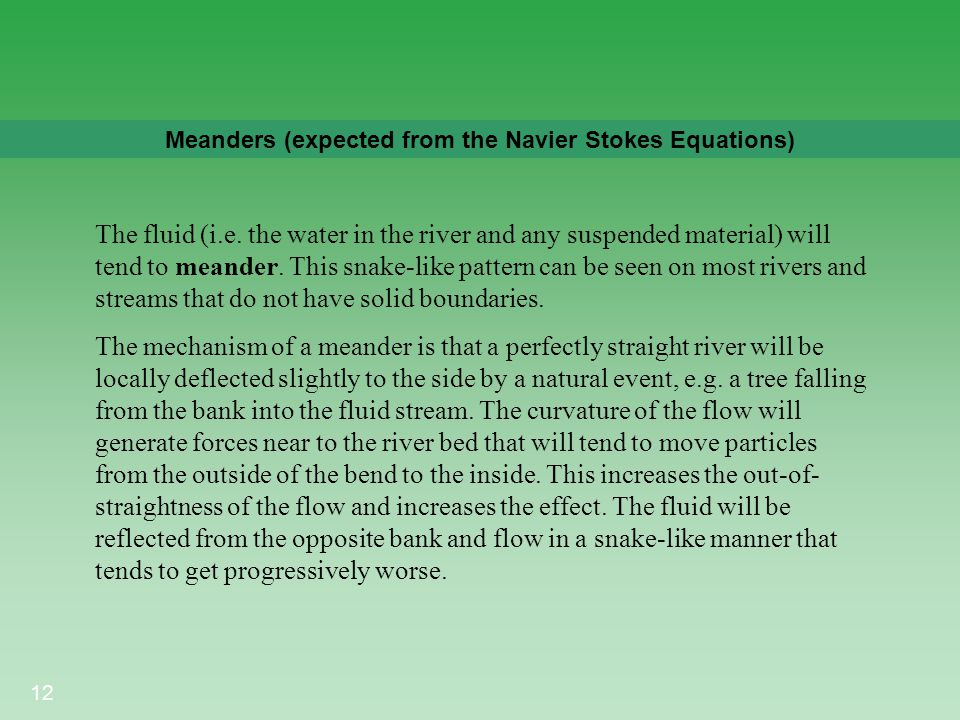 12 Meanders (expected from the Navier Stokes Equations) The fluid (i.e. the water in the river and any suspended material) will tend to meander. This