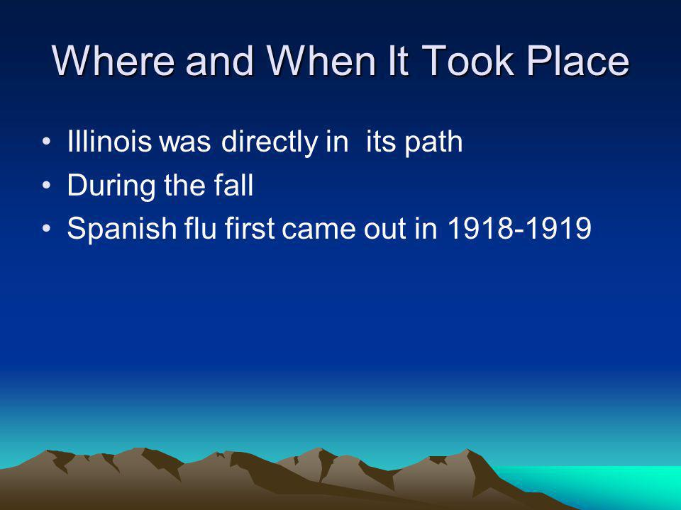Where and When It Took Place Illinois was directly in its path During the fall Spanish flu first came out in 1918-1919